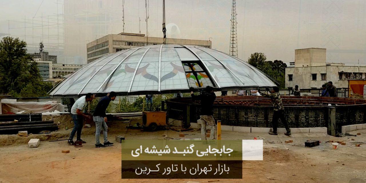 حمل و جابجایی گنبد شیشه ای بازار تهران با تاورکرین