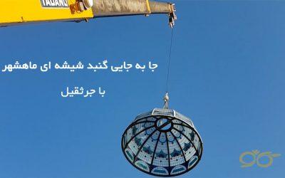 جا به جایی گنبد شیشه ای ماهشهر با جرثقیل + فیلم