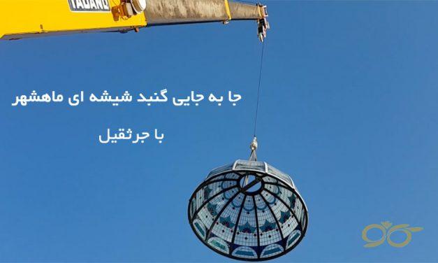 جا به جایی گنبد شیشه ای ماهشهر با جرثقیل